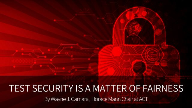 Test Security Is A Matter of Fairness By Wayne J Camara, Horace Mann Chair at ACT